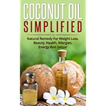 Cосоnut Oil Simplified: Natural Remedy For Weight Loss, Beauty, Health, Allergies, Energy And Detox!