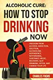 img - for Alcoholic Cure: Stop Drinking Now: Freedom From Alcohol Addiction, Solution, Alcoholism, Dependency, Wirthdrawl, Substance Abuse, Recovery, Quit Drinking, Detox, And Change Your Life (Volume 1) book / textbook / text book