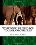 Writing for Your Grandchildren, Dorothy Cady, 1461005442