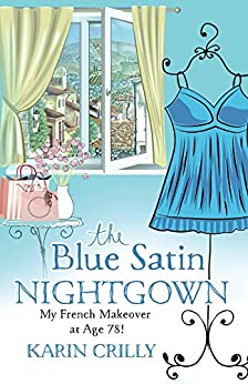The Blue Satin Nightgown: My French Makeover at Age 78! by [Crilly, Karin]