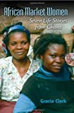 African Market Women : Seven Life Stories from Ghana, Clark, Gracia and Guyer, Jane I., 025335417X