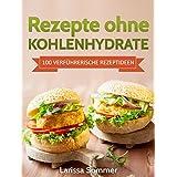 Rezepte ohne Kohlenhydrate: 100 Verführerische Rezeptideen (inklusive Low Carb Leitfaden) (Abnehmen mit Low Carb, Low Carb Rezepte, Vitalität, Gesundheit) (German Edition)