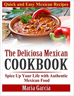 The deliciosa mexican cookbook quick and easy mexican recipes the deliciosa mexican cookbook quick and easy mexican recipes spice up your life with authentic mexican food maria garcia 9781495458491 amazon forumfinder Images