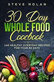 30 DAY WHOLE FOOD COOKBOOK: 160 Healthy Everyday Recipes For Your 30 Days