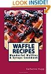 Waffle Recipes: Wonderful Waffles and...