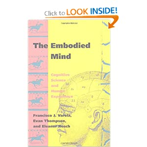 The Embodied Mind: Cognitive Science and Human Experience Francisco J. Varela, Evan T. Thompson and Eleanor Rosch