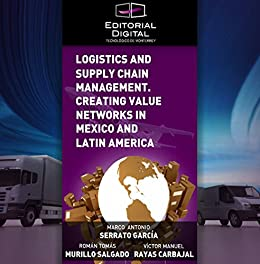 Logistics and Supply Chain Management. Creating Value Networks in Mexico and Latin America de [Serrato García, Marco Antonio, Murillo, Román, Rayas, Víctor]