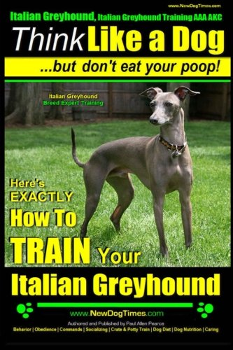 Italian Greyhound, Italian Greyhound Training AAA AKC: |Think Like a Dog ~ But Don't Eat Your Poop! | Italian Greyhound Breed Expert Training |: Here's EXACTLY How To TRAIN Your Italian Greyhound ()