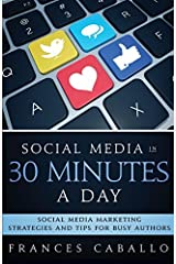 Social Media in 30 Minutes a Day: Social Media Marketing Strategies and Tips for Busy Authors by Frances Caballo (2016-09-07) Paperback