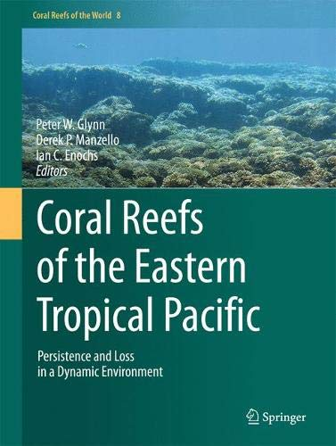 Coral Reefs of the Eastern Tropical Pacific: Persistence and Loss in a Dynamic Environment (Coral Reefs of the World)