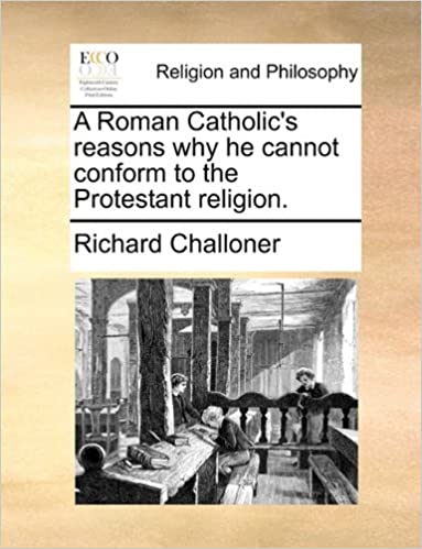 A Roman Catholic's reasons why he cannot conform to the Protestant religion.