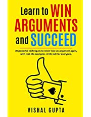 Learn to Win Arguments and Succeed: 20 Powerful Techniques to Never Lose an Argument again, with Real Life Examples. A Life Skill for Everyone.