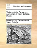 Yarico to Inkle. by a young gentleman of Trinity College, Dublin, Dublin Young Gentleman of Trinity College, 1170852335