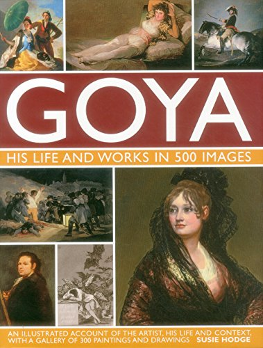 Goya: His Life & Works in 500 Images: An illustrated account of the artist, his life and context, with a gallery of 300 paintings and drawings. (Francisco De Goya)