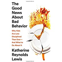 The Good News About Bad Behavior: Why Kids Are Less Disciplined Than Ever—And What to Do About It
