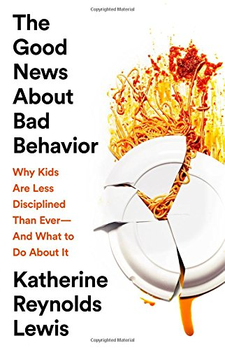The Good News About Bad Behavior: Why Kids Are Less Disciplined Than Ever—And What to Do About It cover