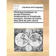 Chronique Burlesque, Ou Recueil D'Histores Divertissantes Et D'Avantures Comiques. Arrives de Fraiche Date Dans Les Pas Voisins.