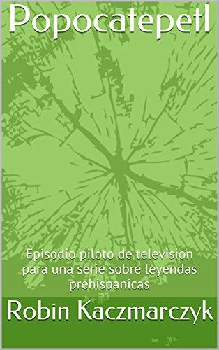 Descargar Libro Popocatepetl: Episodio Piloto De Television Para Una Serie Sobre Leyendas Prehispanicas Robin Kaczmarczyk