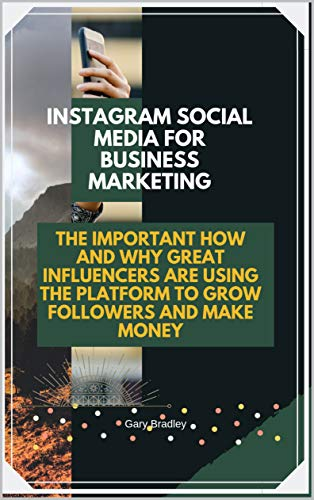 Instagram Social Media for Business Marketing: The Important How and Why Great Influencers are Using the Platform to Grow Followers and Make Money