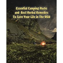 Essential Camping Hacks and  Best Herbal Remedies To Save Your Life in The Wild: (Outdoor Survival Guide, Camping For Beginners, Medicinal Herbs) (Camping, Herbal Medicine)