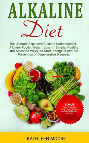 Alkaline Diet: The Ultimate Beginners Guide to Understand pH, Alkaline Foods, Weight Loss in Simple, Healthy and Scientific Ways, Be More Energetic and the Prevention of Degenerative Diseases by Kathleen Moore