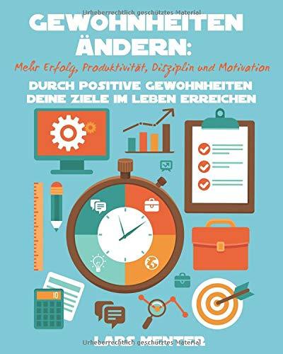 Gewohnheiten ändern: Mehr Erfolg, Produktivität, und Motivation. Durch positive Gewohnheiten deine Ziele im Leben erreichen!