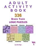 Adult Activity Book: 336 Brain Train Logic Puzzles in 7 Varieties, Volume 1 (Adult Activity Books)