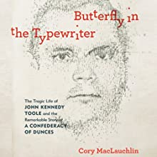 Butterfly in the Typewriter: The Tragic Life of John Kennedy Toole and the Remarkable Story of a Confederacy of Dunces Audiobook by Cory MacLauchlin Narrated by Nick Sullivan