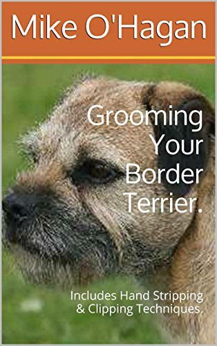 Grooming Your Border Terrier.: Includes Hand Stripping & Clipping Techniques.