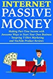 Internet Passive Money: Making Part-Time Income with Awesome Ways to Start Your Own Business – Teespring T-Shirt Marketing and YouTube Product Reviews