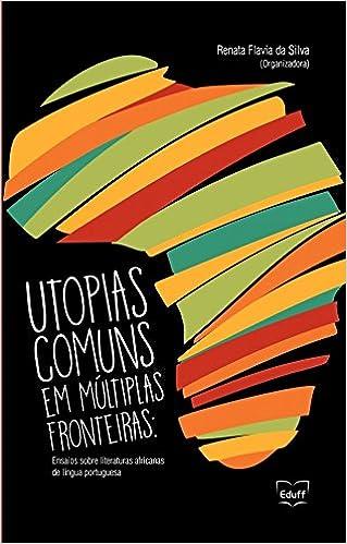 Utopias comuns em múltiplas fronteiras: ensaios sobre literaturas africanas de língua portuguesa: Renata Flavia da Silva: 9788522812233: Amazon.com: Books