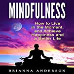 Mindfulness: How to Live in the Moment, and Achieve Happiness and a Better Life | Brianna Anderson