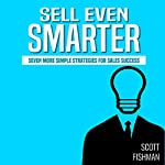 Sell Even Smarter: Seven More Simple Strategies for Sales Success | Scott Fishman