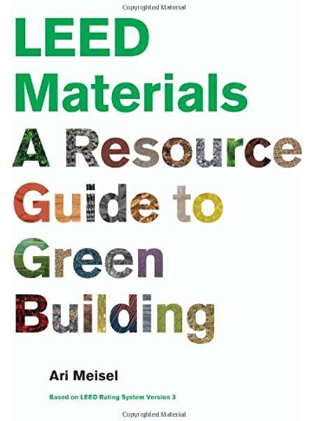 Leed Materials A Resource Guide To Green Building Meisel Ari 9781568988856 Amazon Com Books