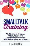 Smalltalk Training: Wie Sie leichter Freunde finden, neue Leute kennenlernen und mehr Selbstbewusstsein ausstrahlen (Small Talk, Kennenlernen, ... Schüchtern, Ausstrahlung, Networking, Phobie)