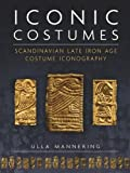 Iconic Costumes: Scandinavian Late Iron Age Costume Iconography (Ancient Textiles Series)