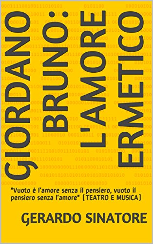 GIORDANO BRUNO: L'AMORE ERMETICO:Vuoto è l'amore senza il pensiero, vuoto il pensiero senza l'amore (TEATRO E MUSICA) (Italian Edition)