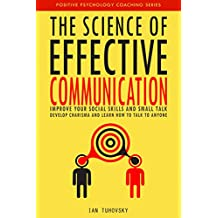 The Science of Effective Communication: Improve Your Social Skills and Small Talk, Develop Charisma and Learn How to Talk to Anyone (Positive Psychology Coaching Series Book 15)