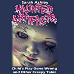 Haunted Artifacts: Child's Play Gone Wrong and Other Creepy Tales | Sarah Ashley