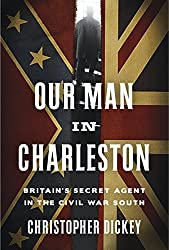 Our Man in Charleston: Britain's Secret Agent in the Civil War South