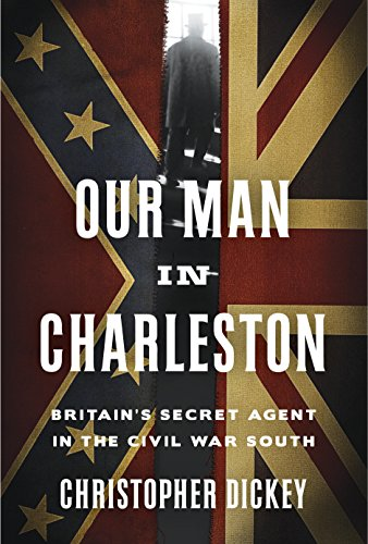 Our Man in Charleston: Britain's Secret Agent in the Civil War South cover