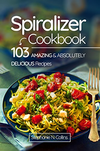 Spiralizer Cookbook: 103 Amazing and Absolutely Delicious Recipes by Stephanie Collins