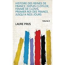 Histoire Des Reines de France: Depuis Clotilde, Femme de Clovis, Premier Roi Des France, Jusqu'a Nos Jours Volume 2 (French Edition)