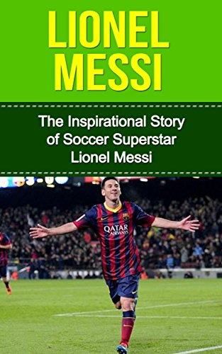 spirational Story of Soccer (Football) Superstar Lionel Messi (Lionel Messi Unauthorized Biography, Argentina, FC Barcelona, Champions League) ()