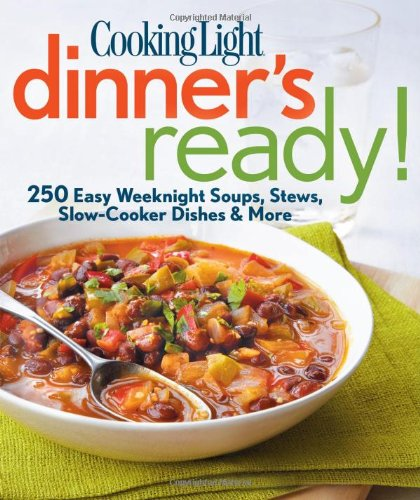 Cooking Light Dinner's Ready!: 250 Easy Weeknight Soups, Stews,...