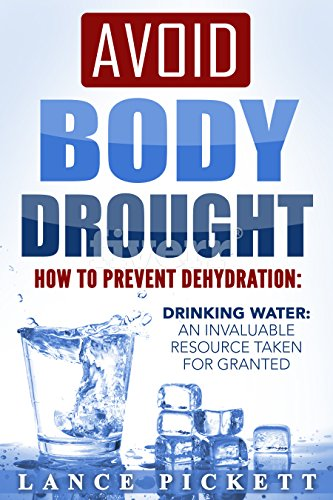 Avoid Body Drought — How to Prevent Dehydration: Drinking Water: An Invaluable Resource Taken for Granted by Lance Pickett