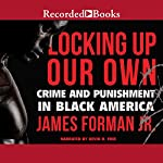 Locking Up Our Own: Crime and Punishment in Black America | James Forman Jr.