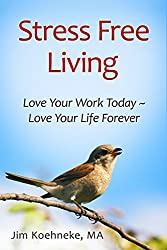 Stress Free Living: Love Your Work Today ~ Love Your Life Forever!