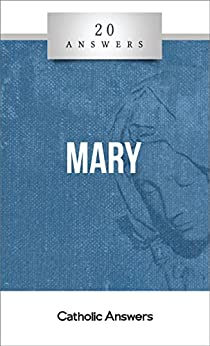 20 Answers- Mary (20 Answers Series from Catholic Answers Book 13)