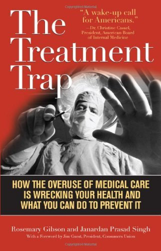 The Treatment Trap: How the Overuse of Medical Care Is Wrecking Your Health and What You Can Do to Prevent It By Rosemary Gibson, Janardan Prasad Singh pdf epub